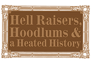 Hell Raisers, Hoodlums & Heated History